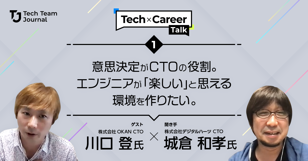 Tech × Career Talk Vol.1:意思決定がCTOの役割。エンジニアが「楽しい」と思える環境を作りたい。