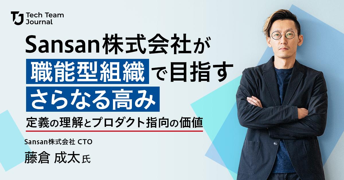 Sansan株式会社CTO藤倉成太氏が職能型組織で目指すさらなる高み――定義の理解とプロダクト指向の価値