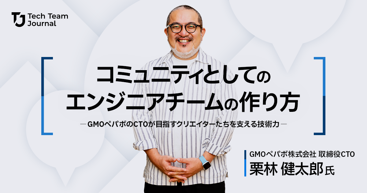 コミュニティとしてのエンジニアチームの作り方~GMOペパボCTO栗林健太郎氏が目指すクリエイターたちを支える技術力