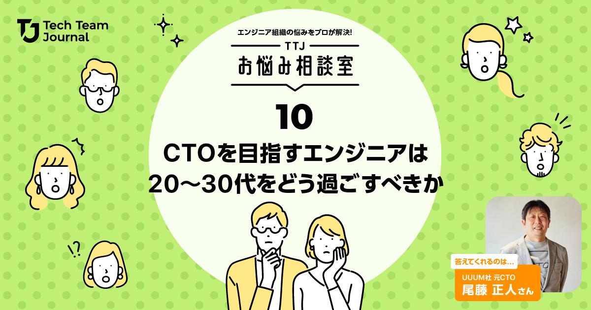 エンジニアリングチームの課題を解決!TTJお悩み相談室・第10回「CTOを目指すエンジニアは20~30代をどう過ごすべきか」