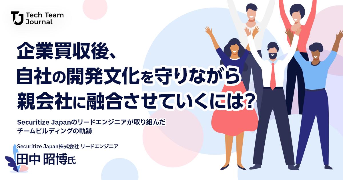 企業買収後、自社の開発文化を守りながら親会社に融合させていくには?Securitize Japanのリードエンジニアが取り組んだチームビルディングの軌跡